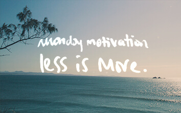 Monday Motivation: My More Mantra…Less Is More